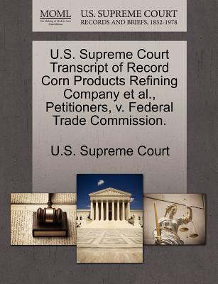 U.S. Supreme Court Transcript of Record Corn Products Refining Company et al., Petitioners, V. Federal Trade Commission. - U S Supreme Court (Creator)