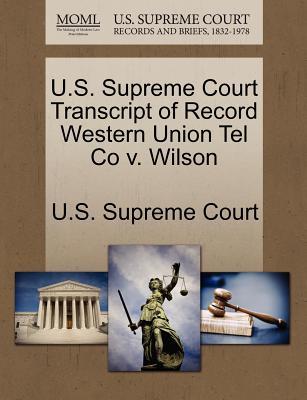 U.S. Supreme Court Transcript of Record Western Union Tel Co V. Wilson - U S Supreme Court (Creator)