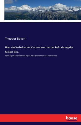 Uber Das Verhalten Der Centrosomen Bei Der Befruchtung Des Seeigel-Eies, - Boveri, Theodor