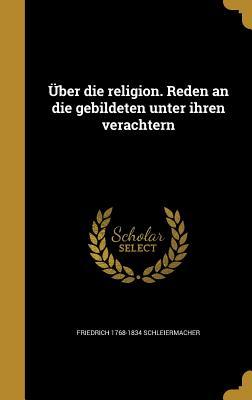 Uber Die Religion. Reden an Die Gebildeten Unter Ihren Verachtern - Schleiermacher, Friedrich