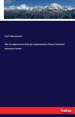 Uber Ein Allgemeines Prinzip Der Mathematischen Theorie Induzierter Elektrischer Strome - Neumann, Carl