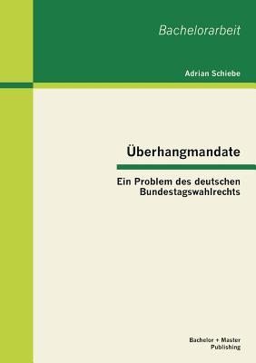 Uberhangmandate: Ein Problem Des Deutschen Bundestagswahlrechts - Schiebe, Adrian