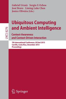 Ubiquitous Computing and Ambient Intelligence: Context-Awareness and Context-Driven Interaction: 7th International Conference, UCAmI 2013, Carrillo, Costa Rica, December 2-6, 2013, Proceedings - Urzaiz, Gabriel (Editor), and Ochoa, Sergio F. (Editor), and Bravo, Jose (Editor)