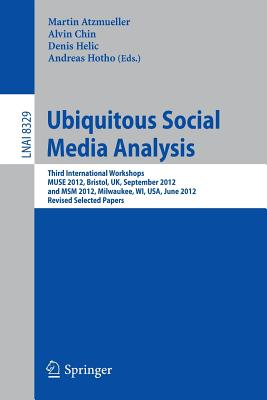 Ubiquitous Social Media Analysis: Third International Workshops Muse 2012, Bristol, UK, September 24, 2012, and MSM 2012, Milwaukee, Wi, USA, June 25, 2012, Revised Selected Papers - Atzmueller, Martin (Editor), and Chin, Alvin (Editor), and Helic, Denis (Editor)