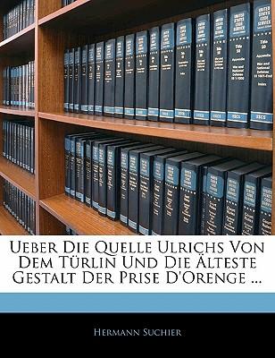 Ueber Die Quelle Ulrichs Von Dem Turlin Und Die Alteste Gestalt Der Prise D'Orenge ... - Suchier, Hermann