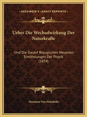 Ueber Die Wechselwirkung Der Naturkrafte: Und Die Darauf Bezuglichen Neuesten Ermittelungen Der Physik (1854) - Helmholtz, Hermann Von