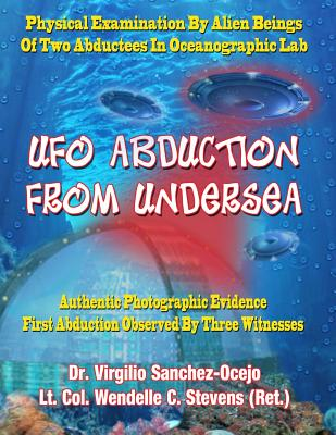 UFO Abduction from Undersea: Physical Examination by Alien Beings of Two Abductees in Oceanographic Labs - Sanchez-Ocejo, Dr Virgilio, and Stevens Ret, Lt Col Wendelle C, and Casteel, Sean (Editor)