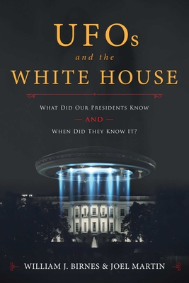 UFOs and The White House: What Did Our Presidents Know and When Did They Know It? - Birnes, William J., and Martin, Joel