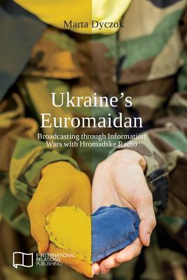 Ukraine's Euromaidan: Broadcasting Through Information Wars with Hromadske Radio - Dyczok, Marta