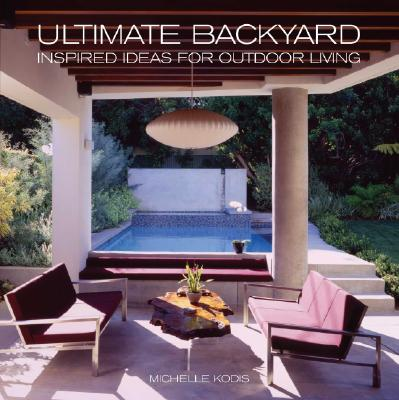 Ultimate Backyard: Inspired Ideas for Outdoor Living - Kodis, Michelle