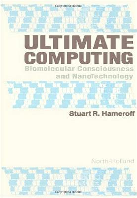 Ultimate Computing: Biomolecular Consciousness and Nanotechnology - Hameroff, Stuart R