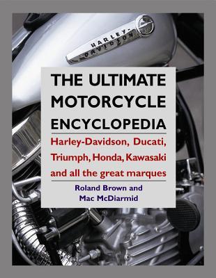 Ultimate Motorcycle Encyclopedia: Harley-Davidson, Ducati, Triumph, Honda, Kawasaki and All the Great Marques - Brown, Roland, and McDiarmid, Mac