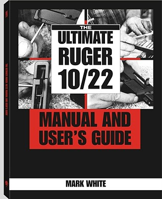 Ultimate Ruger 10/22 Manual and User's Guide - White, Mark