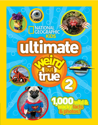 Ultimate Weird But True 2: 1,000 Wild & Wacky Facts & Photos! - National Geographic