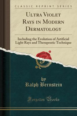 Ultra Violet Rays in Modern Dermatology: Including the Evolution of Artificial Light Rays and Therapeutic Technique (Classic Reprint) - Bernstein, Ralph