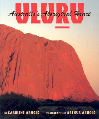Uluru, Australia's Aboriginal Heart - Arnold, Caroline, and Arnold, Arthur, Sir (Photographer)
