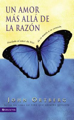 Un Amor Mas Alla de La Razon: Traslade El Amor de Dios de Su Mente a Su Corazon - Ortberg, John