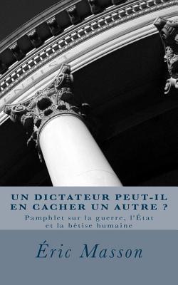 Un Dictateur Peut-Il En Cacher Un Autre ?: Pamphlet Sur La Guerre, L'Etat Et La Betise Humaine - Masson, Eric