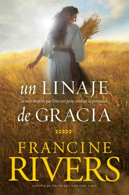 Un Linaje de Gracia: Cinco Historias de Mujeres Que Dios Us? Para Cambiar La Eternidad - Rivers, Francine, and Tyndale (Creator)