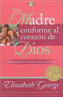 Una Madre Conforme al Corazon de Dios: 10 Maneras de Mostrarle Amor A Sus Hijos - George, Elizabeth