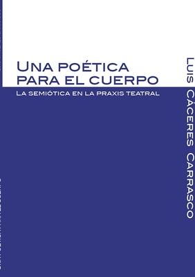 Una Poetica Para El Cuerpo. La Semiotica En La Praxis Teatral - Caceres Carrasco, Luis Augusto