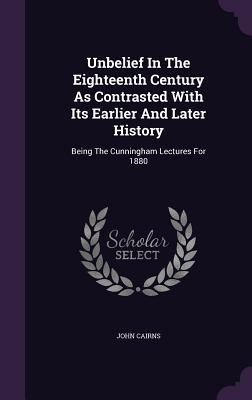 Unbelief in the Eighteenth Century as Contrasted with Its Earlier and Later History: Being the Cunningham Lectures for 1880 - Cairns, John, Jr.