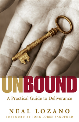 Unbound: A Practical Guide to Deliverance from Evil Spirits - Lozano, Neal, and Sandford, John (Foreword by)