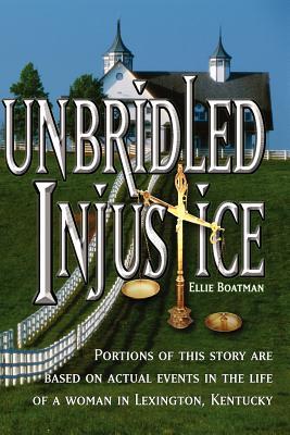 Unbridled Injustice - Boatman, Ellie
