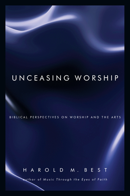 Unceasing Worship: Biblical Perspectives on Worship and the Arts - Best, Harold M