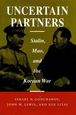 Uncertain Partners: Stalin, Mao, and the Korean War - Goncharov, Sergei N, and Lewis, John W, and Xue, Litai