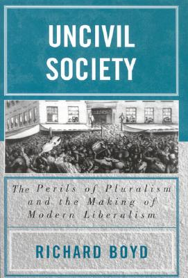 Uncivil Society: The Perils of Pluralism and the Making of Modern Liberalism - Boyd, Richard