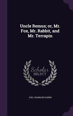 Uncle Remus; Or, Mr. Fox, Mr. Rabbit, and Mr. Terrapin - Harris, Joel Chandler
