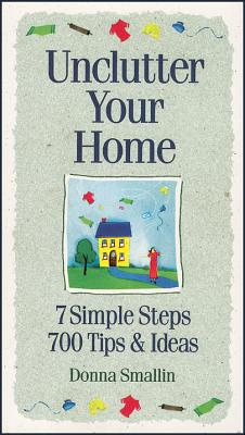 Unclutter Your Home: 7 Simple Steps, 700 Tips & Ideas -