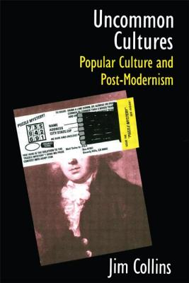 Uncommon Cultures: Popular Culture and Post-Modernism - Collins, James C