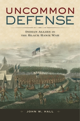 Uncommon Defense: Indian Allies in the Black Hawk War - Hall, John W