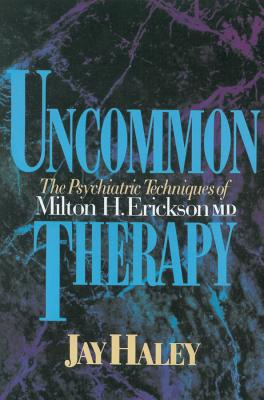 Uncommon Therapy: The Psychiatric Techniques of Milton H. Erickson, M.D. - Haley, Jay