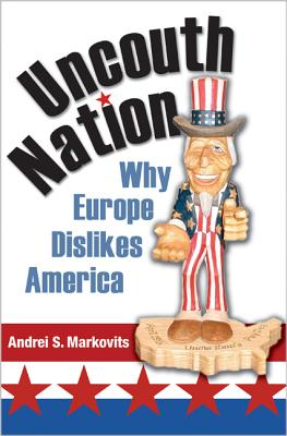 Uncouth Nation: Why Europe Dislikes America - Markovits, Andrei S