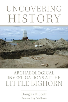 Uncovering History: Archaeological Investigations at the Little Bighorn - Scott, Douglas D, and Reece, Bob (Foreword by)
