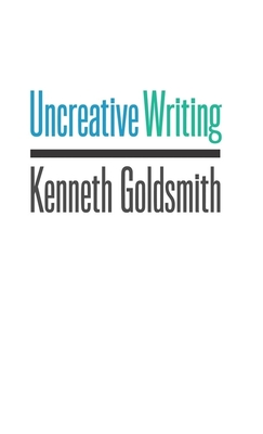 Uncreative Writing: Managing Language in the Digital Age - Goldsmith, Kenneth