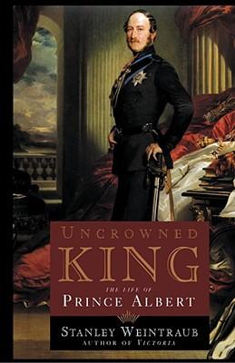 Uncrowned King: The Life of Prince Albert - Weintraub, Stanley