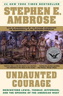 Undaunted Courage: Meriwether Lewis, Thomas Jefferson, and the Opening of the American West - Ambrose, Stephen E