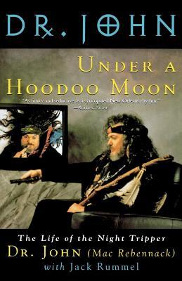 Under a Hoodoo Moon: The Life of the Night Tripper - Rebennack, Mac, and Mac Rebennack, John, and John