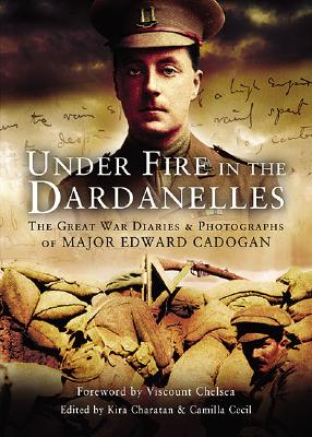 Under Fire in the Dardanelles: The Great War Diaries and Photographs of Major Edward Cadogan - Cecil, Camilla (Editor), and Charaton, Kira (Editor)