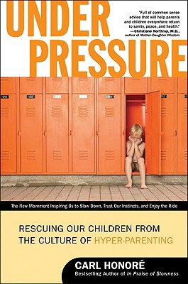 Under Pressure: Rescuing Our Children from the Culture of Hyper-Parenting - Honore, Carl