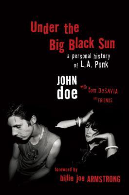 Under the Big Black Sun: A Personal History of L.A. Punk - Doe, John, M.D., and Desavia, Tom