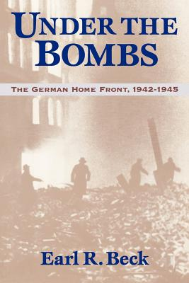 Under the Bombs: The German Home Front, 1942-1945 - Beck, Earl Ray
