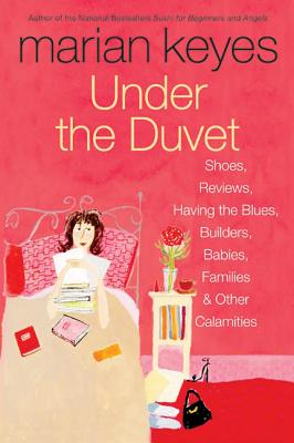 Under the Duvet: Shoes, Reviews, Having the Blues, Builders, Babies, Families and Other Calamities - Keyes, Marian