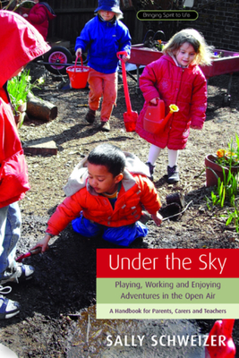Under the Sky: Playing, Working, and Enjoying Adventures in the Open Air: A Handbook for Parents, Carers and Teachers - Schweizer, Sally