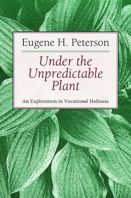 Under the Unpredictable Plant: An Exploration in Vocational Holiness - Peterson, Eugene H