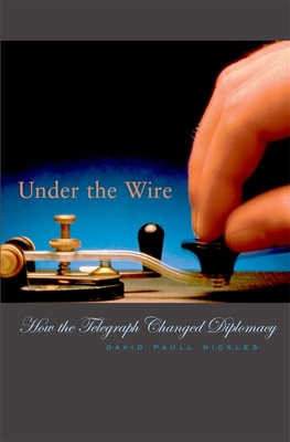 Under the Wire: How the Telegraph Changed Diplomacy - Nickles, David Paull